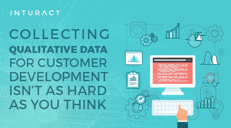 Collecting Qualitive Data for Customer Development Isn't as Hard As You Think