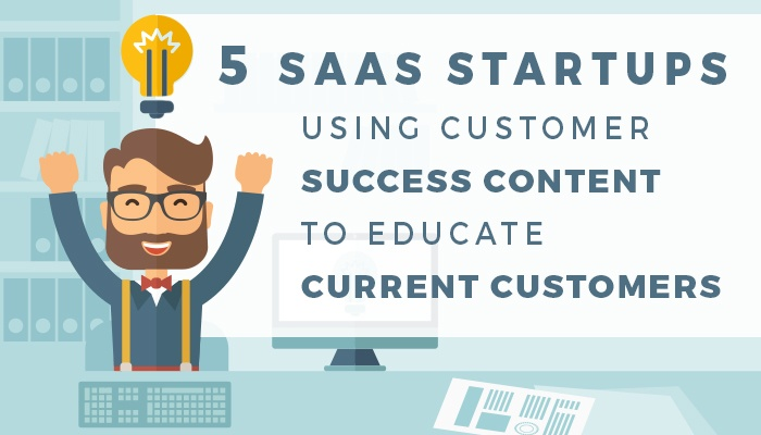 5 SaaS Startups Using Customer Success Content to Educate Current Customers