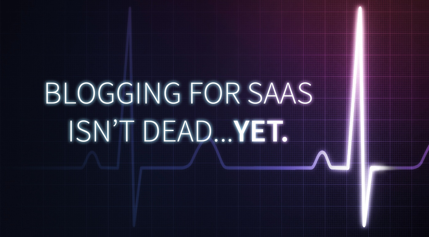 Blogging For SaaS Isn't Dead... Yet.