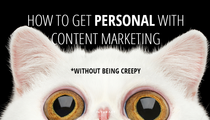 How to Get Personal with Content Marketing without Being Creepy