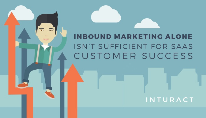 Inbound Marketing Alone Isn't Sufficient for SaaS Customer Success