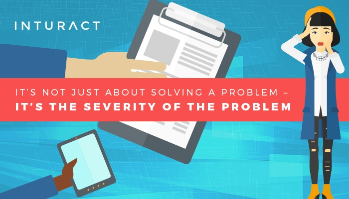 It's Not Just About Solving a Problem – It's The Severity of The Problem.