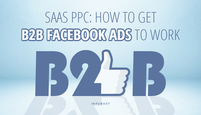 SaaS PPC: How to Get B2B Facebook Ads to Work for You