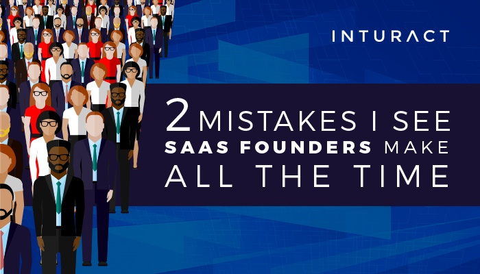 Two Mistakes I See SaaS Founders Make All The Time