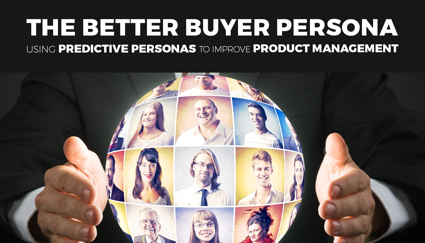 The Better Buyer Persona: Using Predictive Personas to Improve Product Management