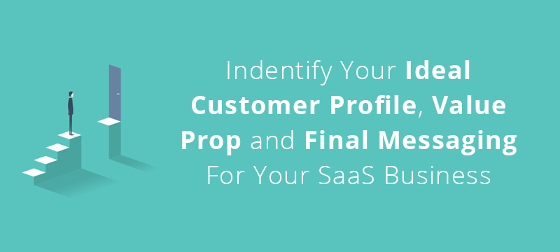 Guide To Creating Your Ideal Customer Profile, Value Prop and Final Messaging For Your SaaS Business